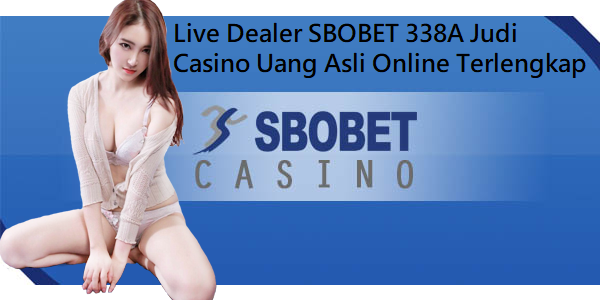 Live Dealer SBOBET 338A Judi Casino Uang Asli Online Terlengkap