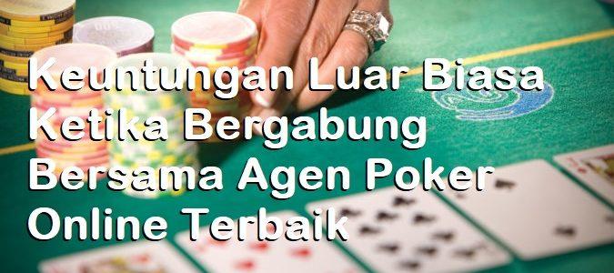 Keuntungan Luar Biasa Ketika Bergabung Bersama Agen Poker Online Terbaik